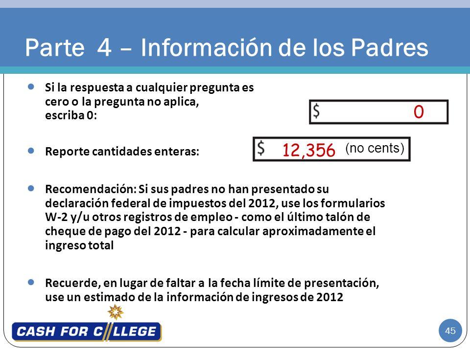 45 0 12,356 Parte 4 – Información de los Padres Si la respuesta a cualquier pregunta es cero o la pregunta no aplica, escriba 0: Reporte cantidades en