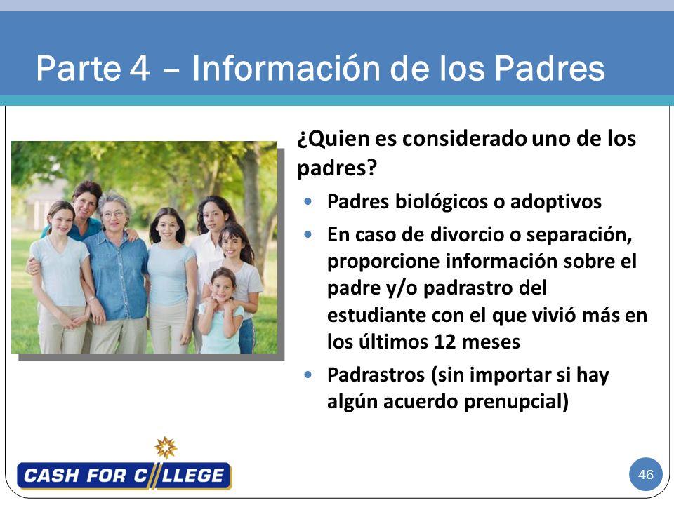 46 Parte 4 – Información de los Padres ¿Quien es considerado uno de los padres? Padres biológicos o adoptivos En caso de divorcio o separación, propor