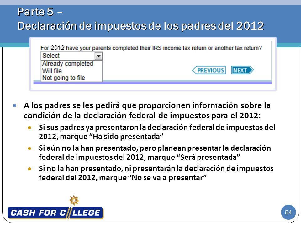 54 Parte 5 – Declaración de impuestos de los padres del 2012 A los padres se les pedirá que proporcionen información sobre la condición de la declarac