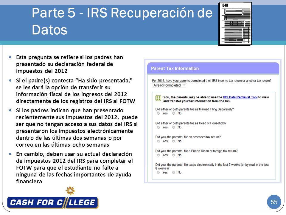 55 Parte 5 - IRS Recuperación de Datos Esta pregunta se refiere si los padres han presentado su declaración federal de impuestos del 2012 Si el padre(