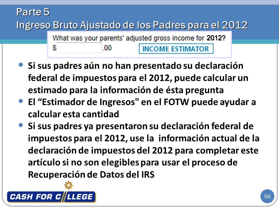 56 Parte 5 Ingreso Bruto Ajustado de los Padres para el 2012 Si sus padres aún no han presentado su declaración federal de impuestos para el 2012, pue