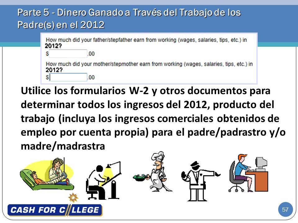 57 Parte 5 - Dinero Ganado a Través del Trabajo de los Padre(s) en el 2012 Utilice los formularios W-2 y otros documentos para determinar todos los in