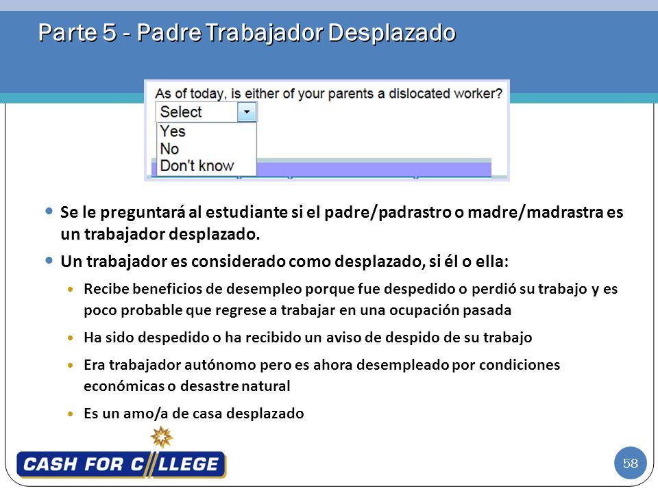 58 Parte 5 - Padre Trabajador Desplazado Se le preguntará al estudiante si el padre/padrastro o madre/madrastra es un trabajador desplazado. Un trabaj