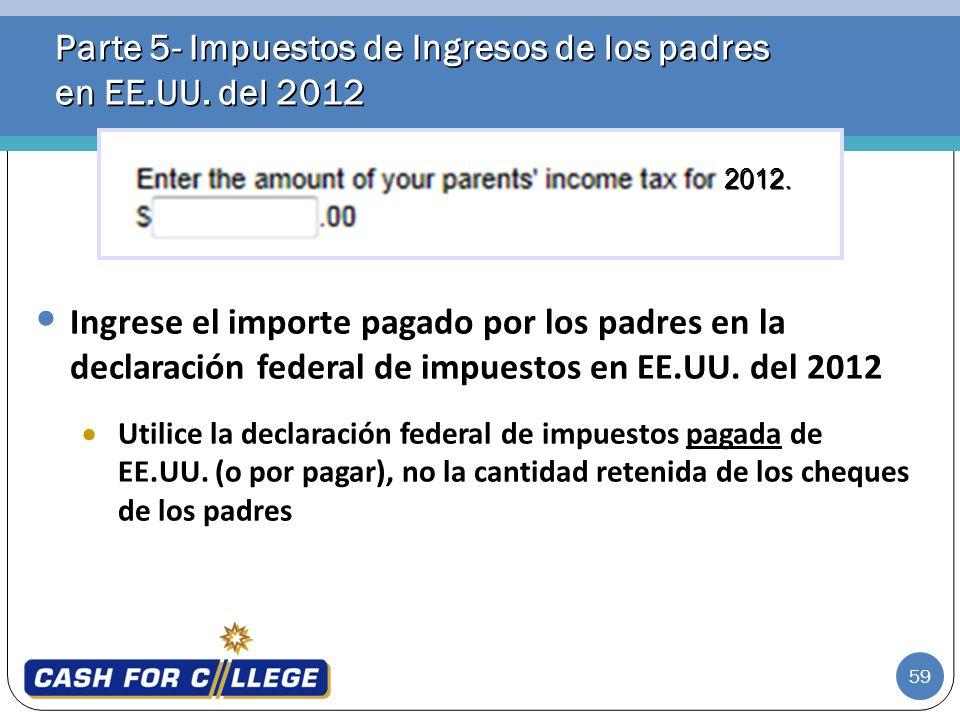 59 Parte 5- Impuestos de Ingresos de los padres en EE.UU. del 2012 Ingrese el importe pagado por los padres en la declaración federal de impuestos en