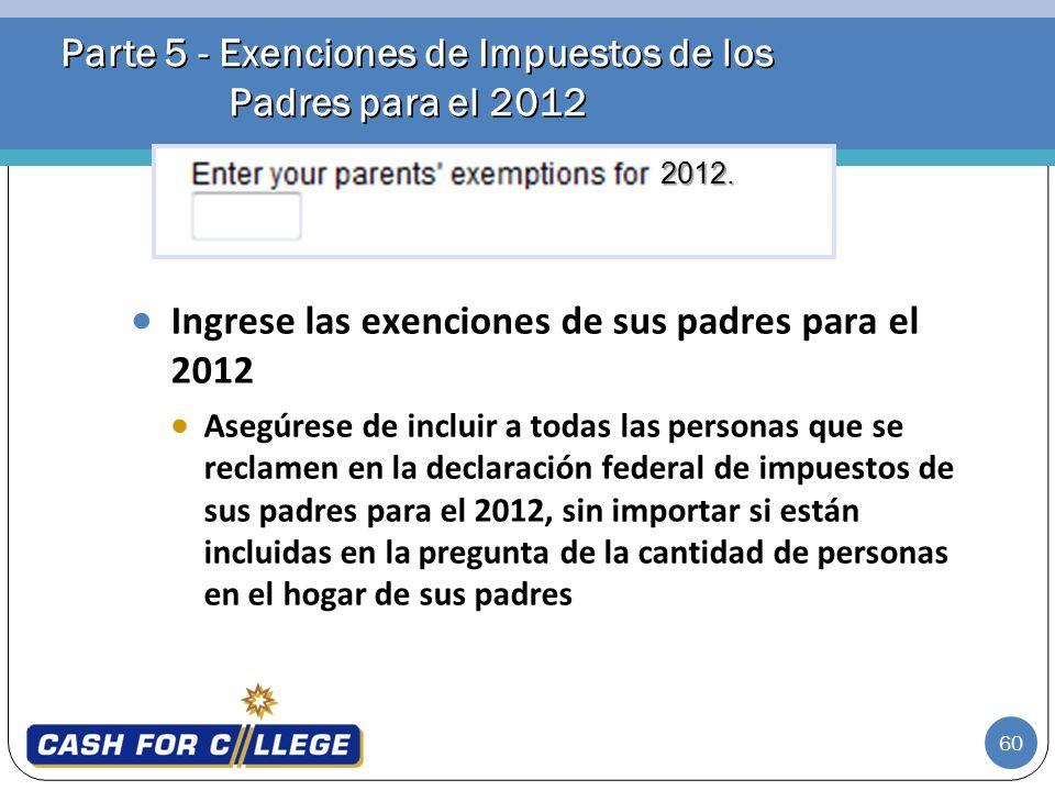60 Parte 5 - Exenciones de Impuestos de los Padres para el 2012 Ingrese las exenciones de sus padres para el 2012 Asegúrese de incluir a todas las per