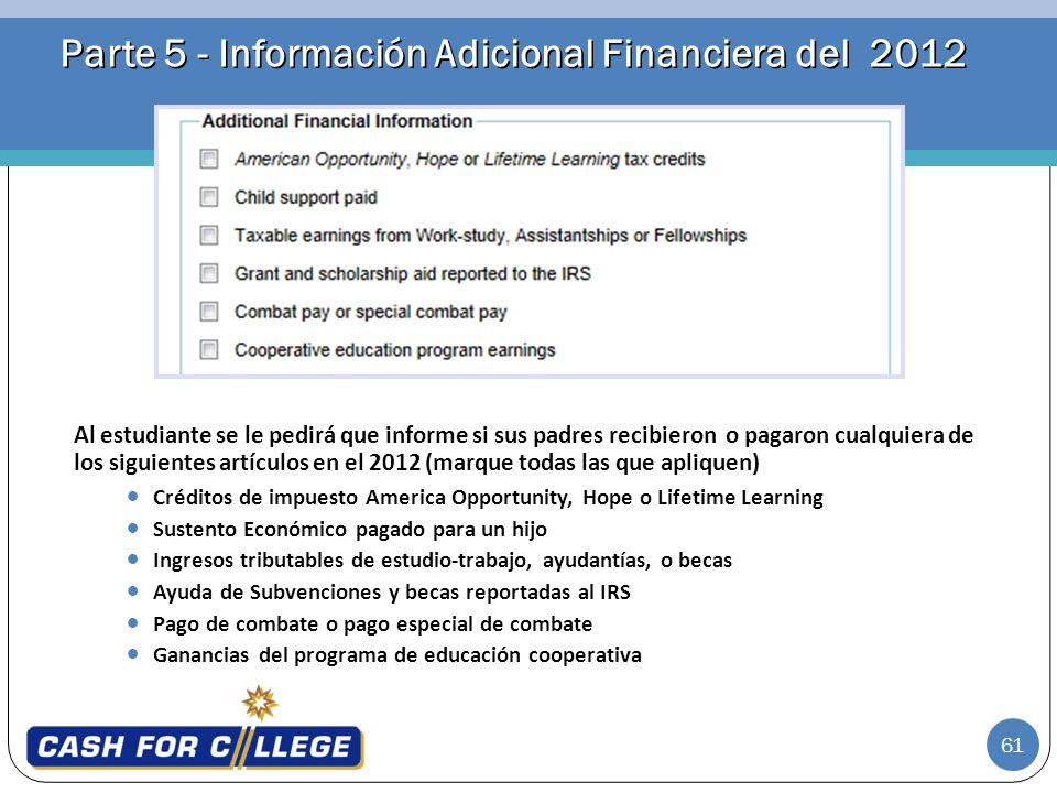 61 Parte 5 - Información Adicional Financiera del 2012 Al estudiante se le pedirá que informe si sus padres recibieron o pagaron cualquiera de los sig