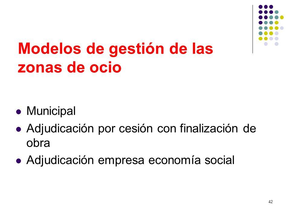 42 Modelos de gestión de las zonas de ocio Municipal Adjudicación por cesión con finalización de obra Adjudicación empresa economía social