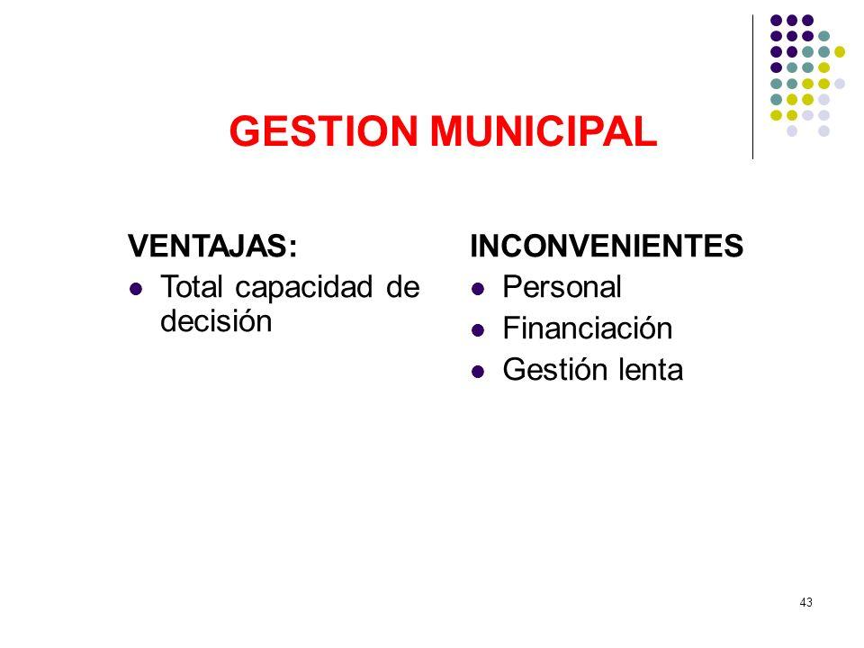 43 GESTION MUNICIPAL VENTAJAS: Total capacidad de decisión INCONVENIENTES Personal Financiación Gestión lenta