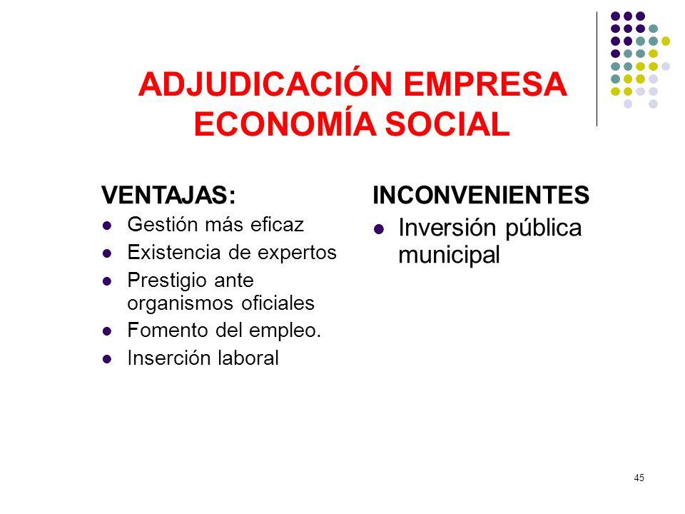 45 ADJUDICACIÓN EMPRESA ECONOMÍA SOCIAL VENTAJAS: Gestión más eficaz Existencia de expertos Prestigio ante organismos oficiales Fomento del empleo. In