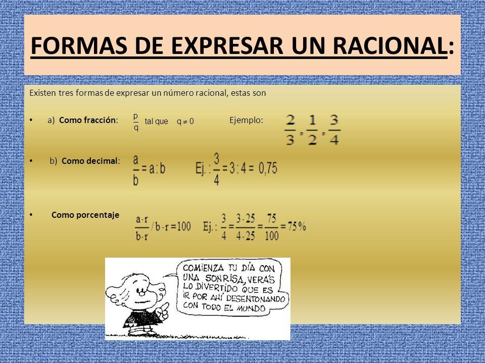 FORMAS DE EXPRESAR UN RACIONAL: Existen tres formas de expresar un número racional, estas son a) Como fracción: Ejemplo: b) Como decimal: Como porcent