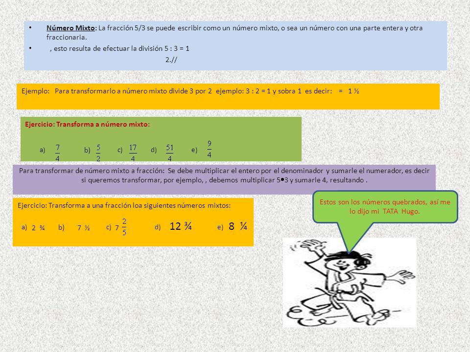 Para transformar de número mixto a fracción: Se debe multiplicar el entero por el denominador y sumarle el numerador, es decir si queremos transformar