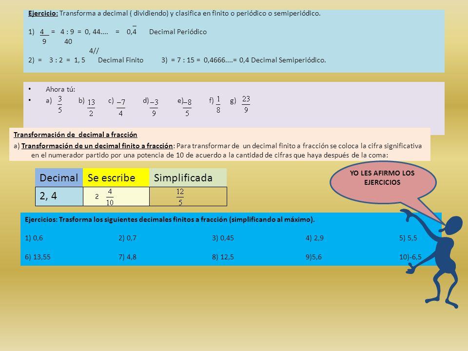 Ejercicio: Transforma a decimal ( dividiendo) y clasifica en finito o periódico o semiperiódico. _ 1) 4 = 4 : 9 = 0, 44.... = 0,4 Decimal Periódico 9