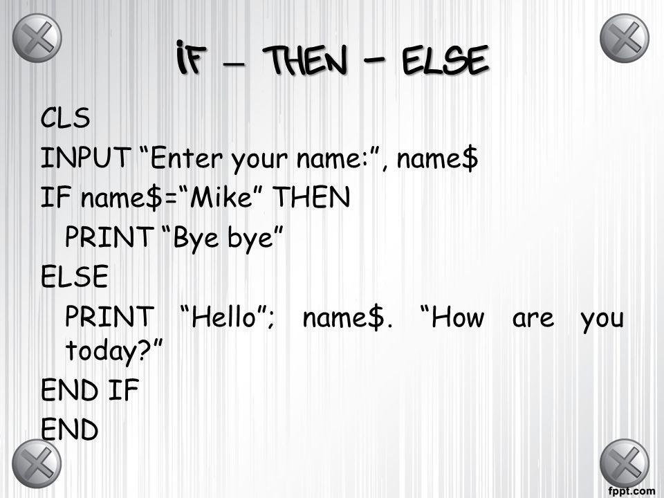If – then - else CLS INPUT Enter your name:, name$ IF name$=Mike THEN PRINT Bye bye ELSE PRINT Hello; name$. How are you today? END IF END