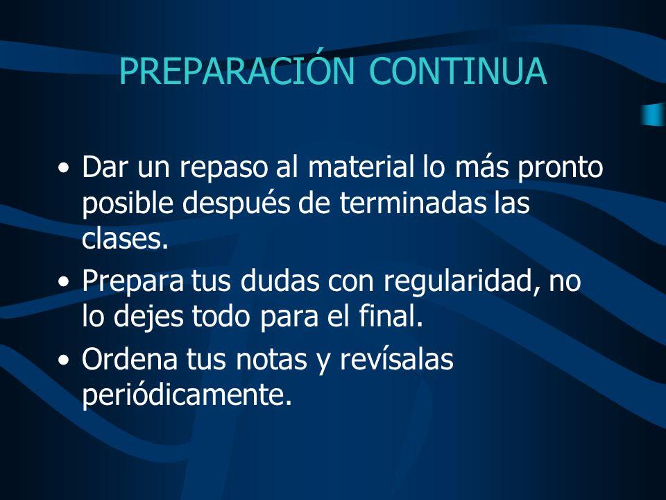 PREPARACIÓN CONTINUA Dar un repaso al material lo más pronto posible después de terminadas las clases.