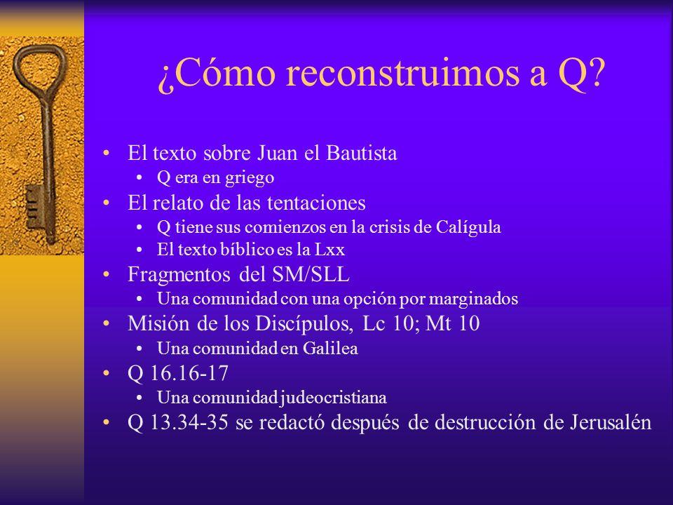 ¿Cómo reconstruimos a Q? El texto sobre Juan el Bautista Q era en griego El relato de las tentaciones Q tiene sus comienzos en la crisis de Calígula E