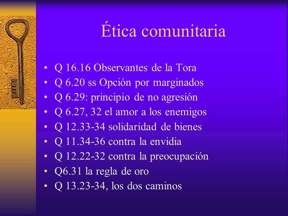 Ética comunitaria Q 16.16 Observantes de la Tora Q 6.20 ss Opción por marginados Q 6.29: principio de no agresión Q 6.27, 32 el amor a los enemigos Q