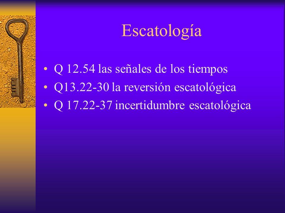Escatología Q 12.54 las señales de los tiempos Q13.22-30 la reversión escatológica Q 17.22-37 incertidumbre escatológica