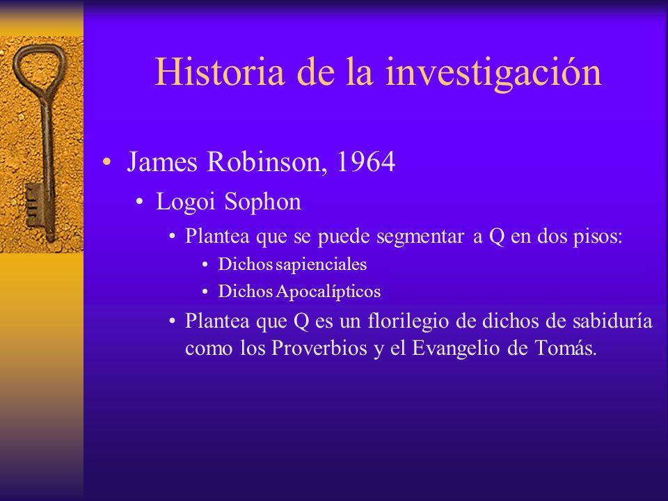 Historia de la investigación James Robinson, 1964 Logoi Sophon Plantea que se puede segmentar a Q en dos pisos: Dichos sapienciales Dichos Apocalíptic