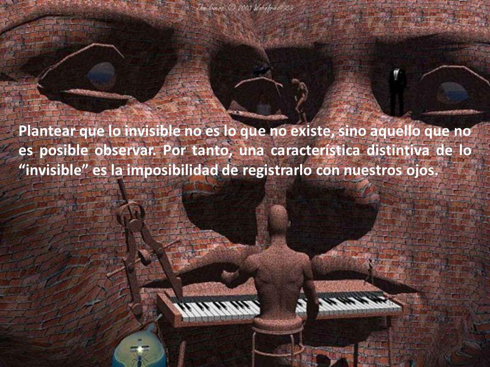 Plantear que lo invisible no es lo que no existe, sino aquello que no es posible observar. Por tanto, una característica distintiva de lo invisible es