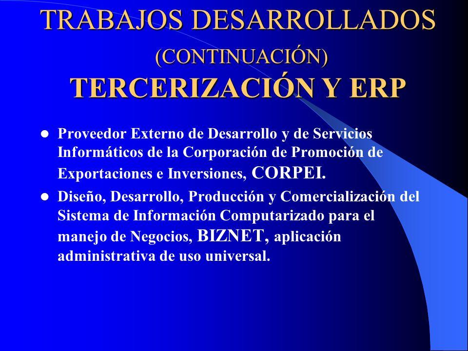 TRABAJOS DESARROLLADOS (CONTINUACIÓN) TERCERIZACIÓN Y ERP Proveedor Externo de Desarrollo y de Servicios Informáticos de la Corporación de Promoción d