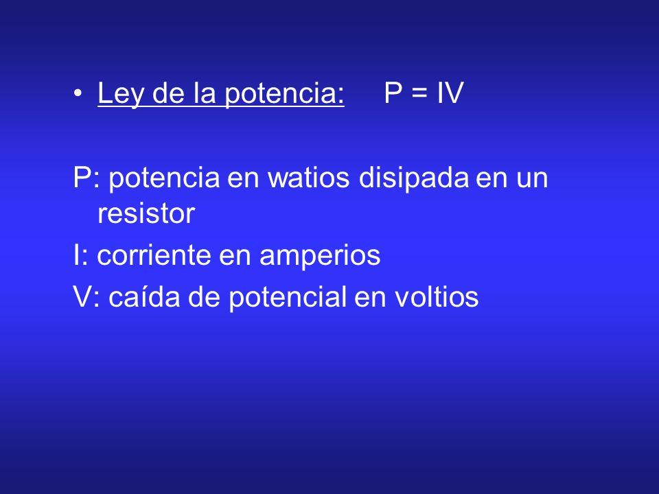 Ley de la potencia: P = IV P: potencia en watios disipada en un resistor I: corriente en amperios V: caída de potencial en voltios