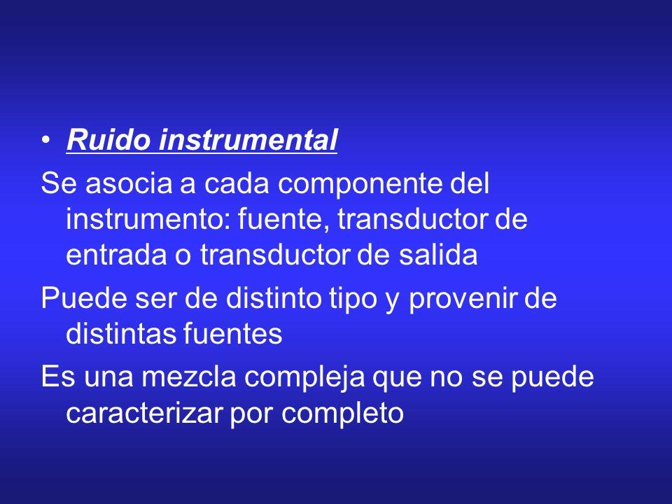 Ruido instrumental Se asocia a cada componente del instrumento: fuente, transductor de entrada o transductor de salida Puede ser de distinto tipo y pr