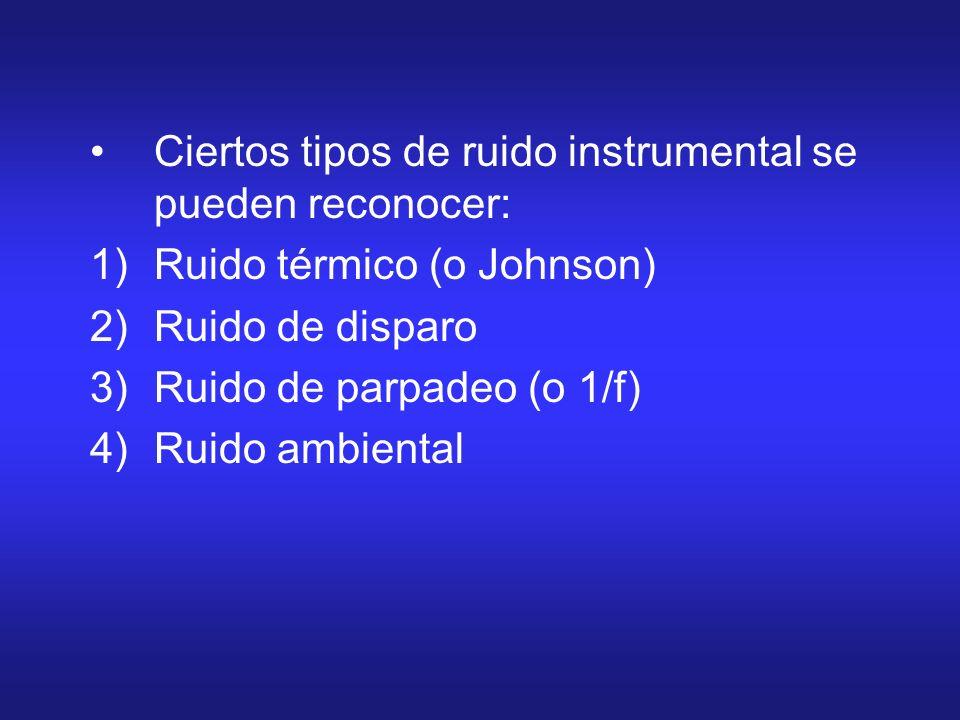 Ciertos tipos de ruido instrumental se pueden reconocer: 1)Ruido térmico (o Johnson) 2)Ruido de disparo 3)Ruido de parpadeo (o 1/f) 4)Ruido ambiental