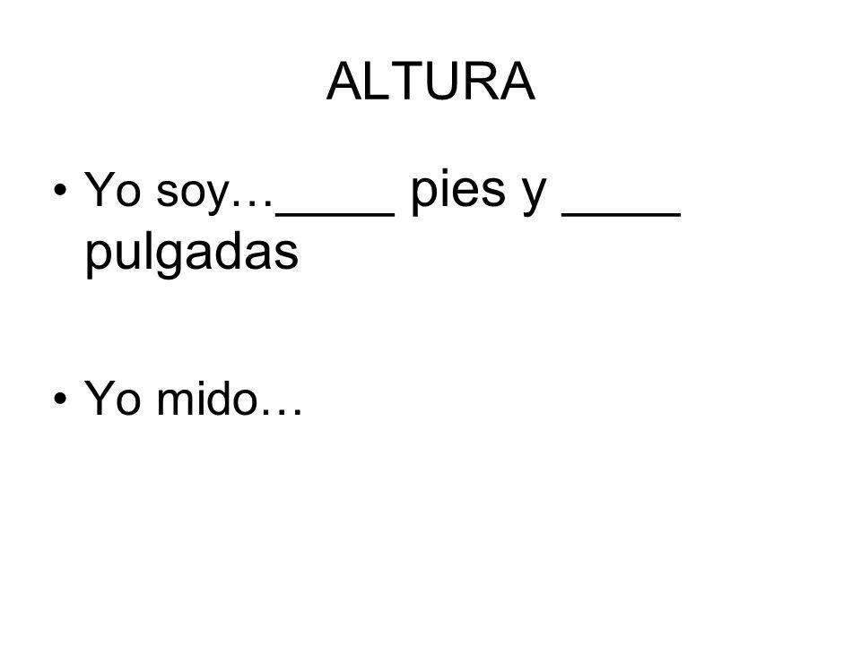 ALTURA Yo soy… ____ pies y ____ pulgadas Yo mido…