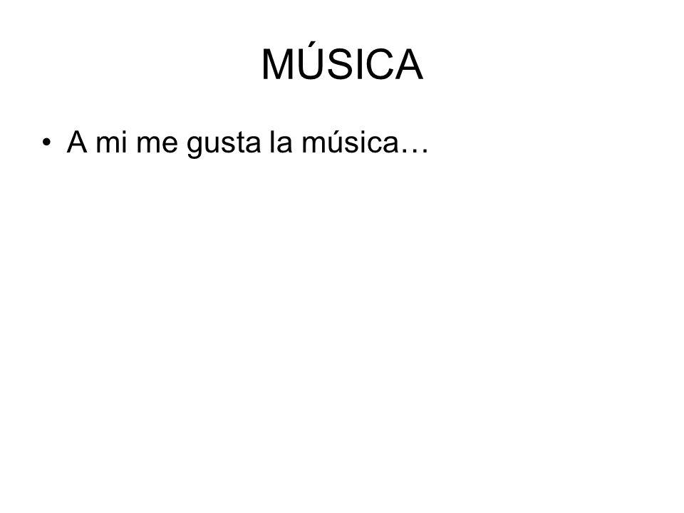 MÚSICA A mi me gusta la música…