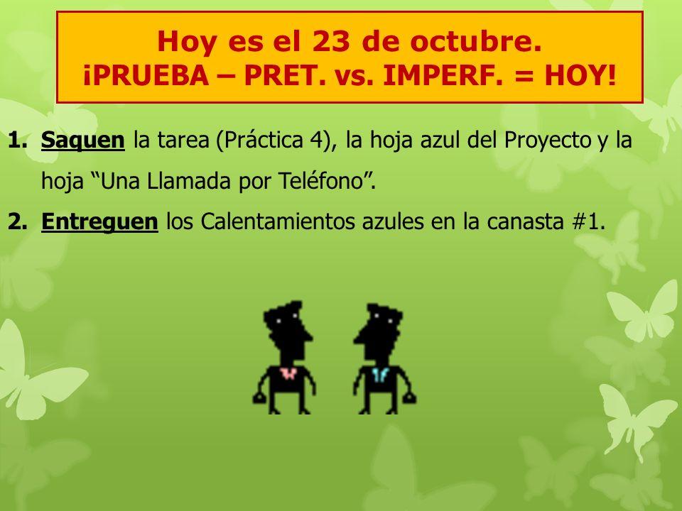 Hoy es el 23 de octubre. ¡PRUEBA – PRET. vs. IMPERF. = HOY! 1.Saquen la tarea (Práctica 4), la hoja azul del Proyecto y la hoja Una Llamada por Teléfo