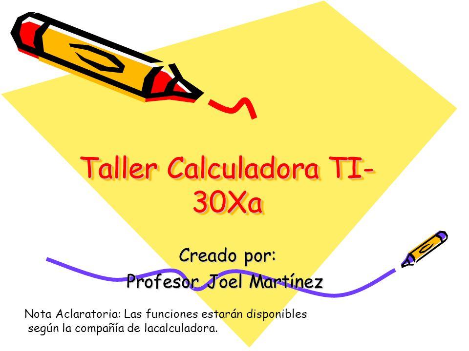 Taller Calculadora TI- 30Xa Creado por: Creado por: Profesor Joel Martínez Nota Aclaratoria: Las funciones estarán disponibles según la compañía de la