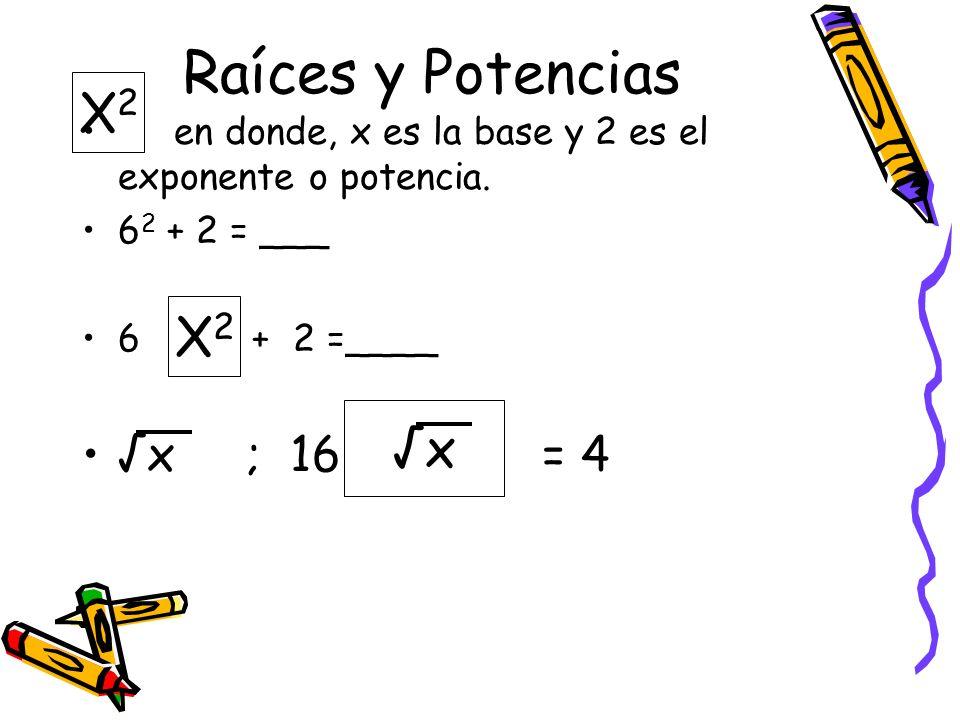 Raíces y Potencias en donde, x es la base y 2 es el exponente o potencia. 6 2 + 2 = ___ 6 + 2 =____ x ; 16 = 4 X2X2 x X2X2