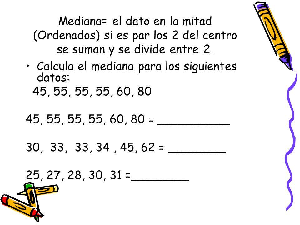 Mediana= el dato en la mitad (Ordenados) si es par los 2 del centro se suman y se divide entre 2. Calcula el mediana para los siguientes datos: 45, 55