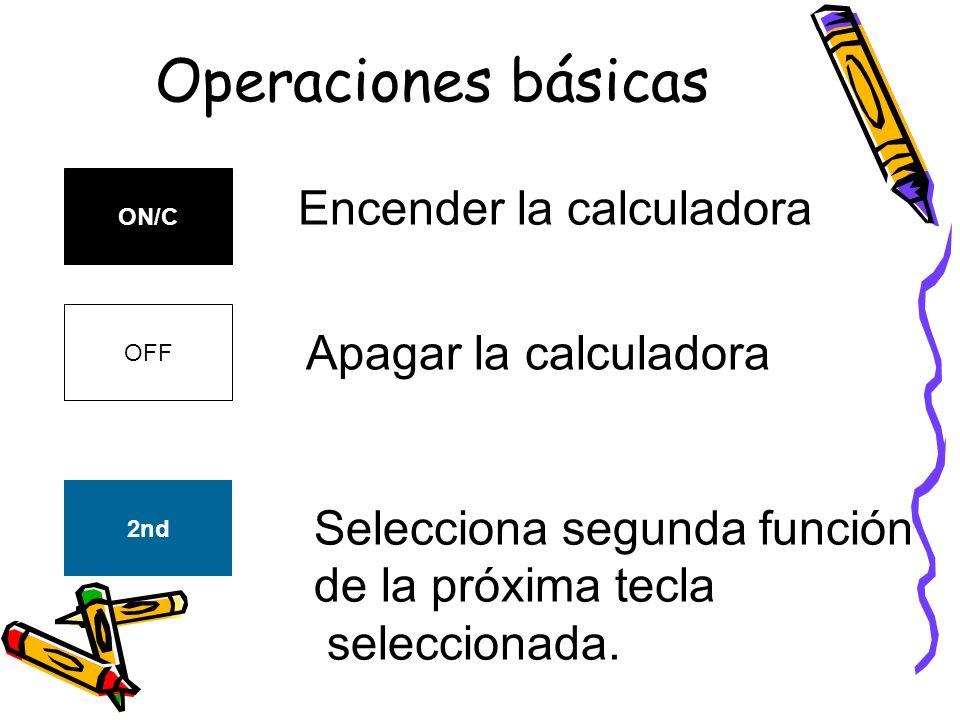 Operaciones básicas ON/C Encender la calculadora OFF Apagar la calculadora 2nd Selecciona segunda función de la próxima tecla seleccionada.