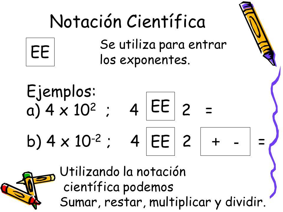 Notación Científica Se utiliza para entrar los exponentes. EE Ejemplos: a) 4 x 10 2 ; 4 2 = b) 4 x 10 -2 ; 4 2 = EE + - Utilizando la notación científ