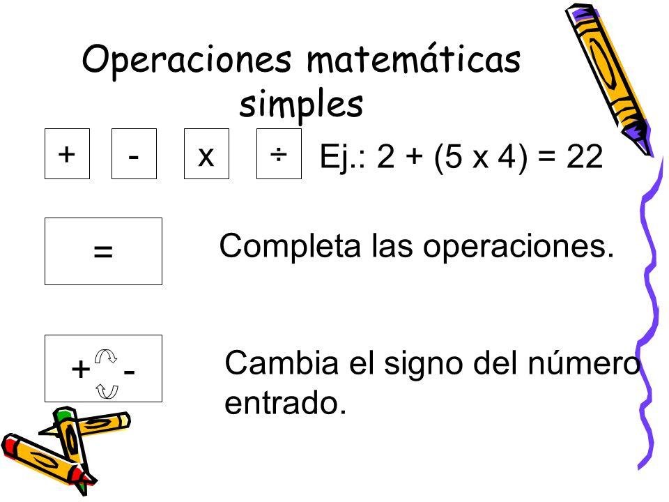 Operaciones matemáticas simples + + - = -x÷ Ej.: 2 + (5 x 4) = 22 Completa las operaciones. Cambia el signo del número entrado.