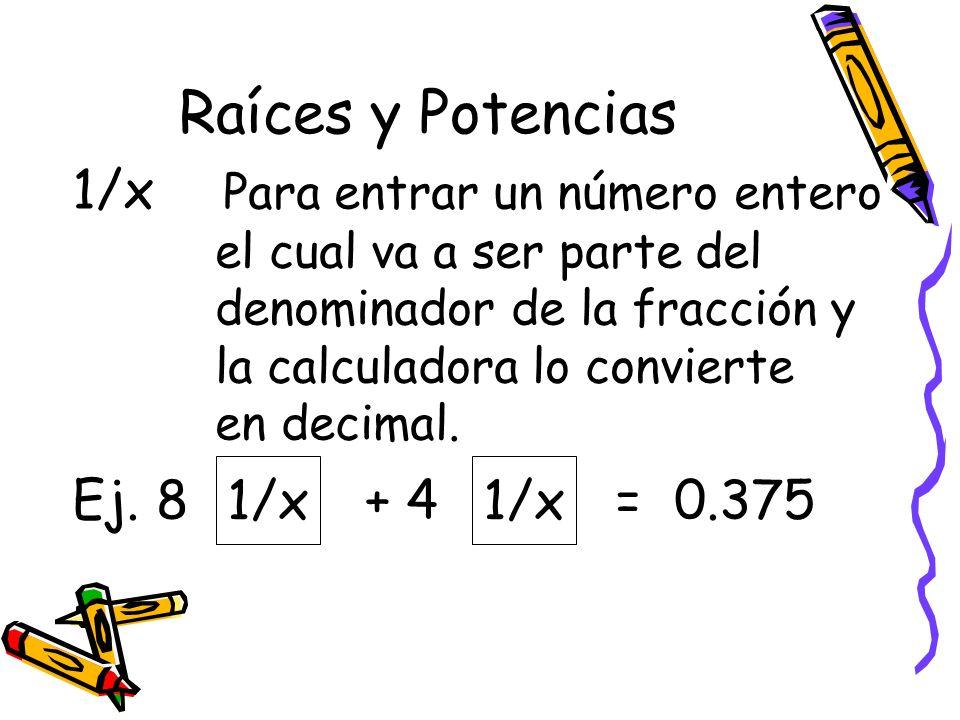 Raíces y Potencias 1/x Para entrar un número entero el cual va a ser parte del denominador de la fracción y la calculadora lo convierte en decimal. Ej