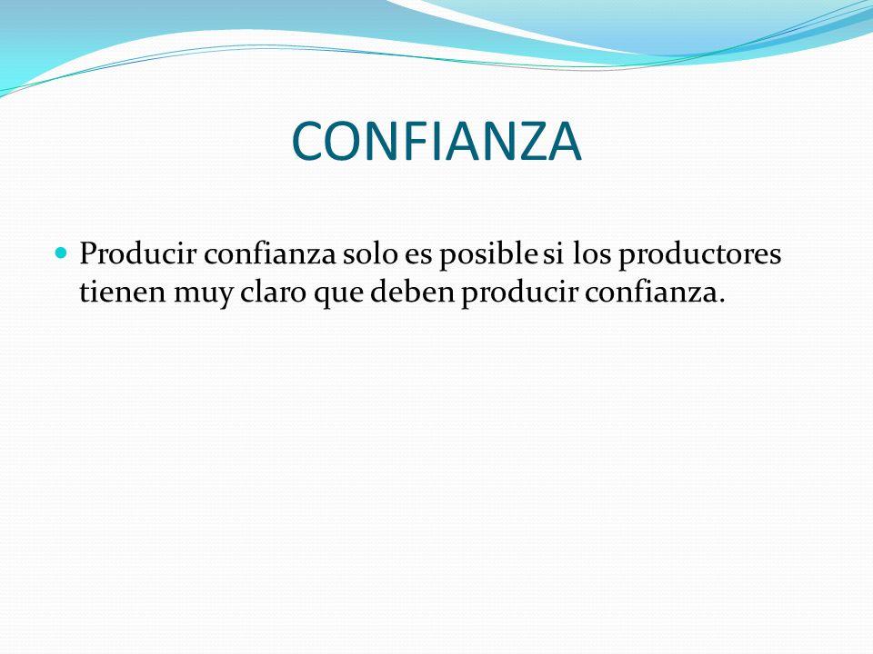 CONFIANZA Producir confianza solo es posible si los productores tienen muy claro que deben producir confianza.