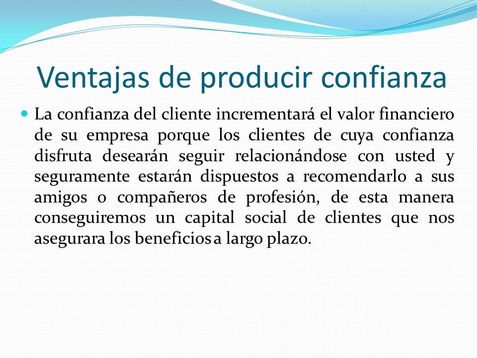 Ventajas de producir confianza La confianza del cliente incrementará el valor financiero de su empresa porque los clientes de cuya confianza disfruta