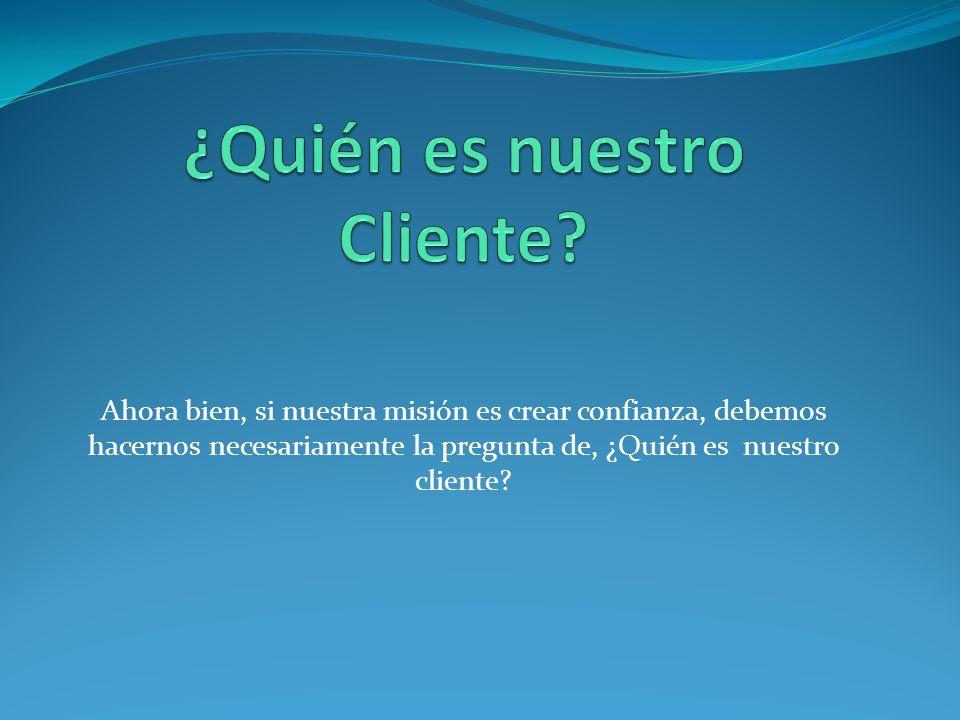 Ahora bien, si nuestra misión es crear confianza, debemos hacernos necesariamente la pregunta de, ¿Quién es nuestro cliente?