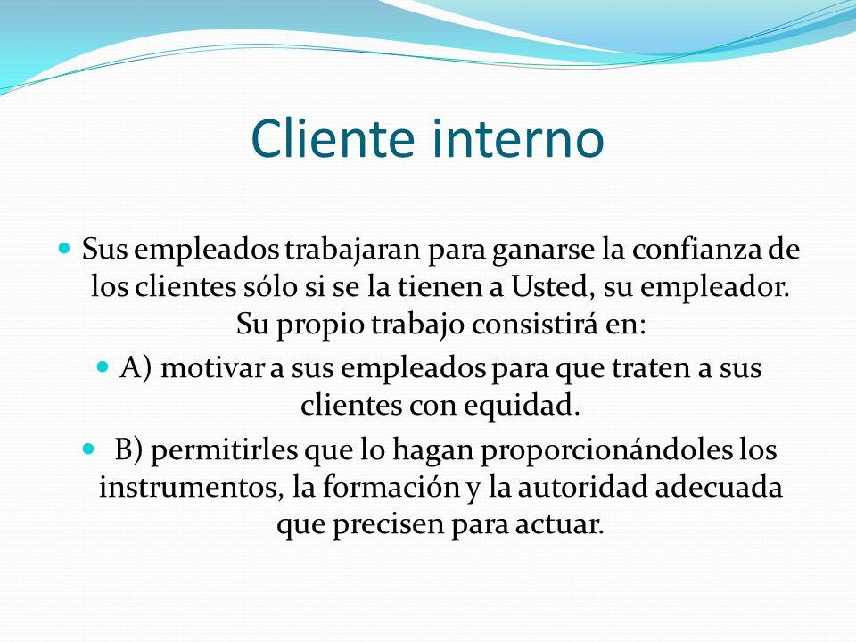 Cliente interno Sus empleados trabajaran para ganarse la confianza de los clientes sólo si se la tienen a Usted, su empleador. Su propio trabajo consi