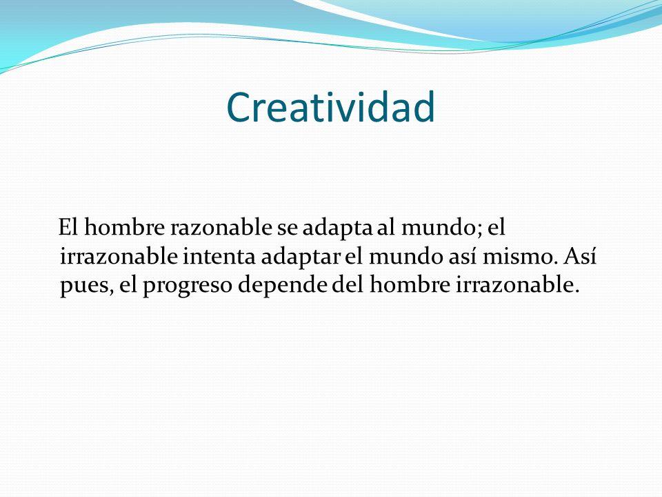 Creatividad El hombre razonable se adapta al mundo; el irrazonable intenta adaptar el mundo así mismo. Así pues, el progreso depende del hombre irrazo