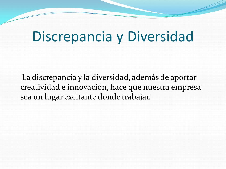 Discrepancia y Diversidad La discrepancia y la diversidad, además de aportar creatividad e innovación, hace que nuestra empresa sea un lugar excitante