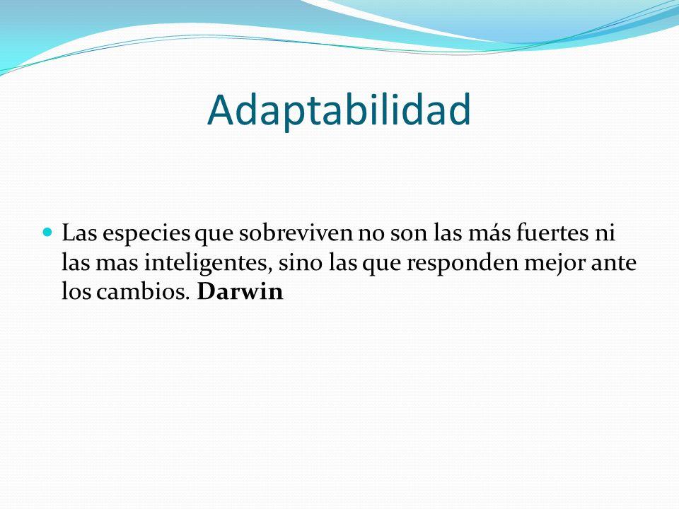 Adaptabilidad Las especies que sobreviven no son las más fuertes ni las mas inteligentes, sino las que responden mejor ante los cambios. Darwin