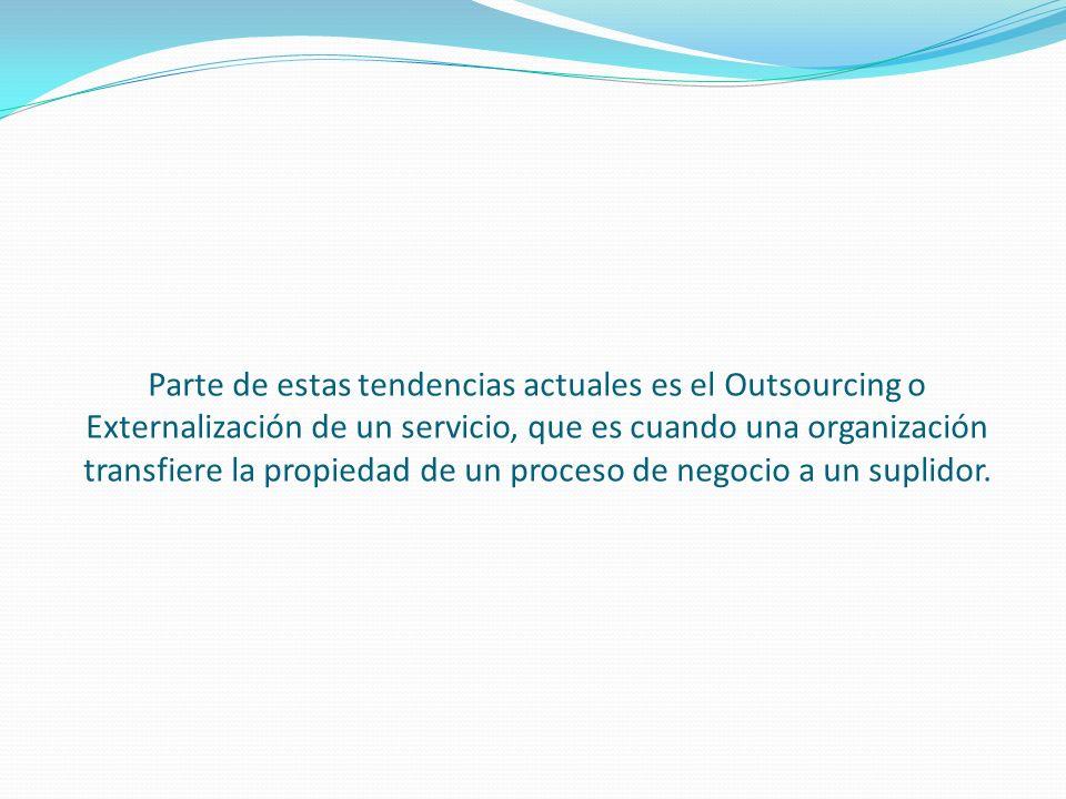 Parte de estas tendencias actuales es el Outsourcing o Externalización de un servicio, que es cuando una organización transfiere la propiedad de un pr