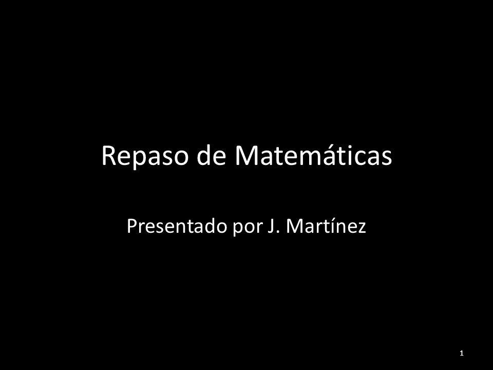 Repaso de Matemáticas Presentado por J. Martínez 1