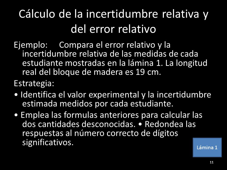 Cálculo de la incertidumbre relativa y del error relativo Ejemplo:Compara el error relativo y la incertidumbre relativa de las medidas de cada estudia