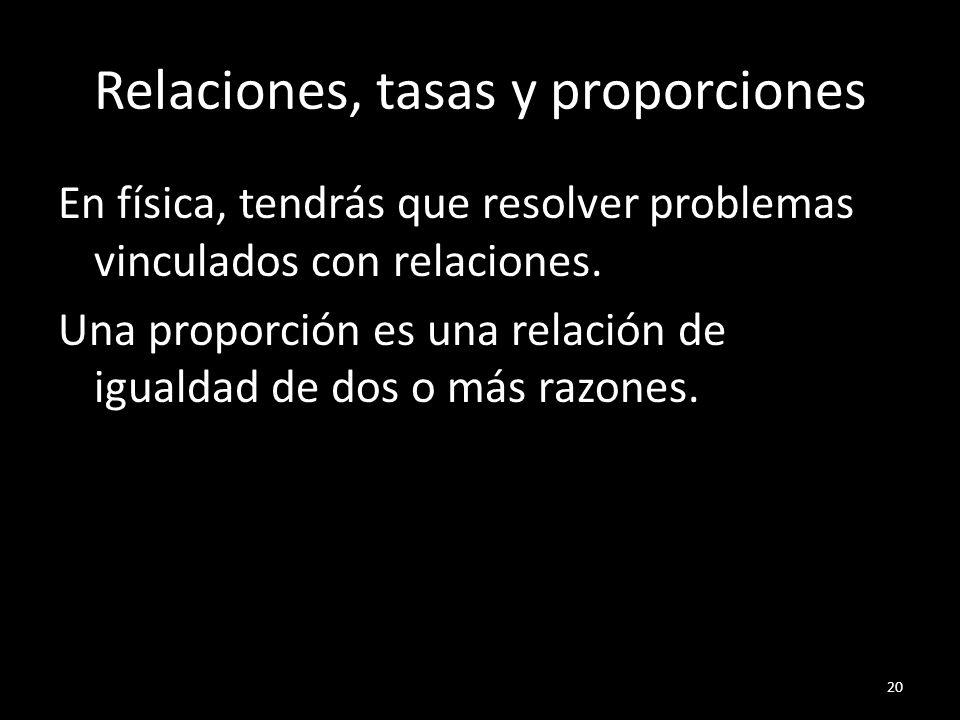 Relaciones, tasas y proporciones En física, tendrás que resolver problemas vinculados con relaciones. Una proporción es una relación de igualdad de do