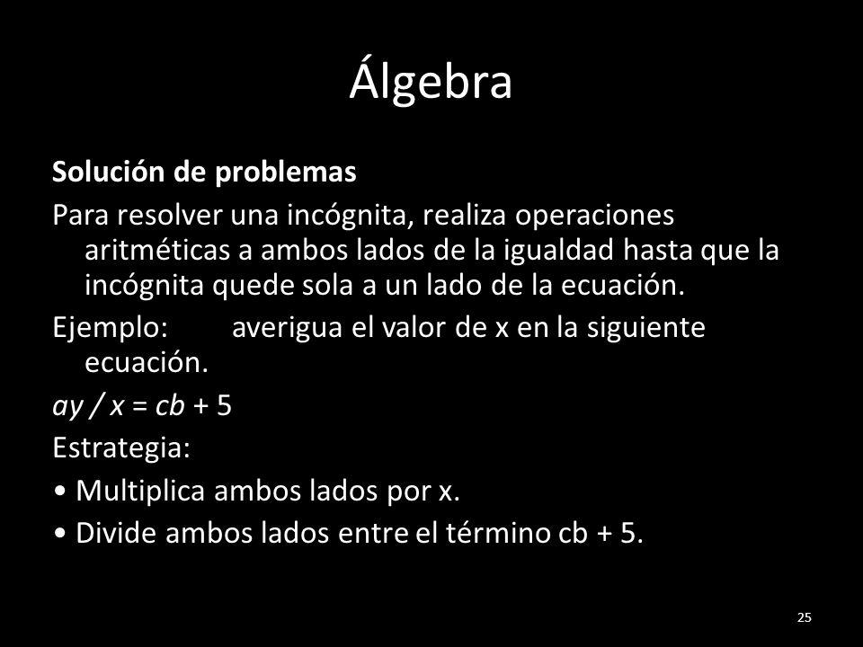 Álgebra Solución de problemas Para resolver una incógnita, realiza operaciones aritméticas a ambos lados de la igualdad hasta que la incógnita quede s