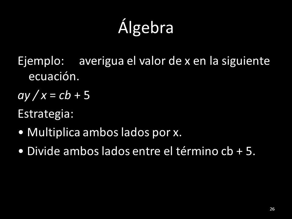 Álgebra Ejemplo: averigua el valor de x en la siguiente ecuación. ay / x = cb + 5 Estrategia: Multiplica ambos lados por x. Divide ambos lados entre e